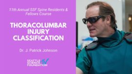Photo illustration that reads, 11th Annual SSF Spine Residents & Fellows Course, Thoracolumbar Injury Classification, Dr. J. Patrick Johnson, Seattle Science Foundation